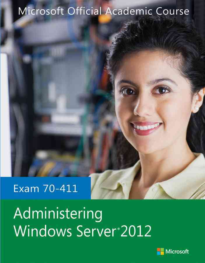 Exam 70-411 Administering Windows Server 2012 By Microsoft Official Academic Course (COR)
